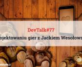 DevTalk #77 – O projektowaniu gier z Jackiem Wesołowskim