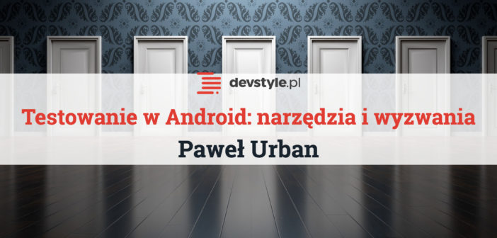 Narzędzia i wyzwania w testowaniu aplikacji Android