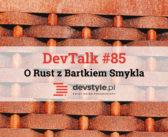 DevTalk #85 – O Rust z Bartkiem Smykla
