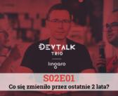 DevTalk Trio S02E01 – Co się zmieniło przez ostatnie 2 lata?