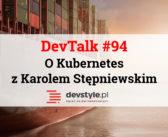 DevTalk #94 – O Kubernetes z Karolem Stępniewskim